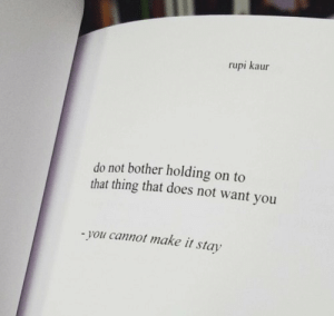 Make, Thing, and You: rupi kaur  do not bother holding on to  that thing that does not want you  you cannot make it stay