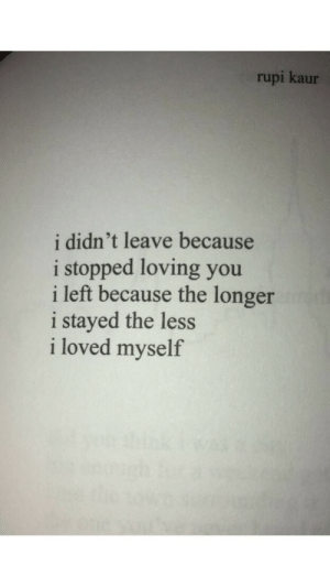 You, Because, and Loving You: rupi kaur  i didn't leave because  i stopped loving you  i left because the longer  i stayed the less  i loved myself