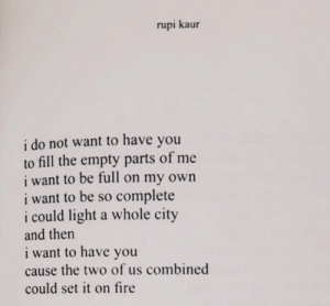 Full On: rupi kaur  i do not want to have you  to fill the empty parts of me  i want to be full on my own  i want to be so complete  i could light a whole city  and then  i want to have you  cause the two of us combined  could set it on fire