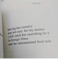 Food, Memes, and Colorado: rupi kaur  leaving her country  was not easy for my mother  i still catch her searching for it  in foreign films  and the international food aisle 💔 Deep. . Poem by @rupikaur_ Image via @apdc.colorado poetry roots immigrants