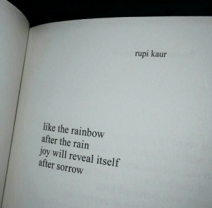 Reveal: rupi kaur  like the rainbow  after the rain  joy will reveal itself  after sorrow