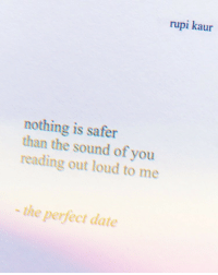 Date, Sound, and Reading: rupi kaur  nothing is safer  than the sound of you  reading out loud to me  the perfect date