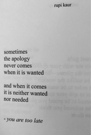 Never, Apology, and Wanted: rupi kaur  sometimes  the apology  never comes  when it is wanted  and when it comes  it is neither wanted  nor needed  - you are too late