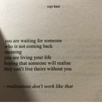 Waiting For Someone: rupi kaur  you are waiting for someone  who is not coming back  meaning  you are living your life  hoping that someone will realise  they can't live theirs without you  - realisations don't work like that