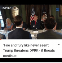 """Fire, Memes, and North Korea: RUPTLY  WH  GOV  """"Fire and fury like never seen"""":  Trump threatens DPRK - if threats  continue This is why I hate democracy. Do these people not understand that North Korea has made hundreds of threats to not just us, but our allies as well? Why is it all the sudden ok for countries to make nuclear threats? Even if we nuke NK there won't be a WW3. No other country will care as much to start WW3 if NK is wiped off the map. These idiots act like he hasn't tried too talk this out. HE HAS! And the threats continue. If we don't act now, at what point do we? When they attack us first?"""