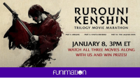 Dank, Ken, and Blog: RUROUNI  KEN SHIN  TRILOGY MOVIE MARATHON  PART I: ORIGINS  PART II: KYOTO INFERNO PART  III: THE LEGEND ENDS  JANUARY 8, 3PM ET  WATCH ALL THREE MOVIES ALONG  WITH US AND WIN PRIZES!  FUnimation Join us for the Rurouni Kenshin movie marathon happening this Sunday! See the details here on our blog: http://funi.to/2iC9emW