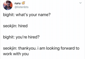 : ruru  @listenbts  bighit: what's your name?  seokjin: hired  bighit: you're hired?  seokjin: thankyou. i am looking forward to  work with you