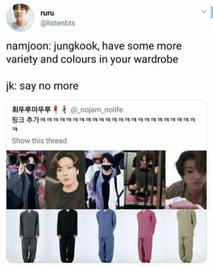 He is adorable 😄 #jungoo #jk #BTS: ruru  @listenbts  namjoon: jungkook, have some more  variety and colours in your wardrobe  jk: say no more  휘뚜루마뚜루  @_nojam_nolife  핑크 추가ㅋㅋㅋㅋㅋㅋㅋㅋㅋㅋㅋㅋㅋㅋㅋㅋㅋㅋㅋㅋㅋㅋㅋㅋ  Show this thread He is adorable 😄 #jungoo #jk #BTS