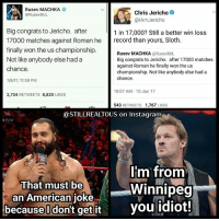 Memes, Wcw, and Wrestling: Rusev MACHKA  Chris Jericho  @RusevBUL  alAm Jericho  Big congrats to Jericho. after  1 in 17,000? Still a better win loss  17000 matches against Roman he  record than yours, Sloth  finally won the us championship.  Rusev MACHKA  (a RusevBUL  Not like anybody else had a  Big congrats to Jericho. after 17000 matches  against Roman he finally won the us  chance.  championship. Not like anybody else had a  chance.  1/9/17, 11:58 PM  10:07 AM 10 Jan 17  2,734  RETWEETS  6,820  LIKES  543  RETWEETS 1,767  LIKES  @STILL REALTOUS on instagram  RAW  Im from  That must be  Winnipeg  an American  joke  because I don't get it you idiot! I love these two guys haha rusev chrisjericho @chrisjerichofozzy @rusevig wwe wwememes raw share love prowrestling wrestling follow memes lol haha share like stillrealradio stillrealtous burn smackdownlive nxt faf wwf njpw luchaunderground tna roh wcw dankmemes imfromwinnipegyouidiot