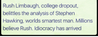 College, Memes, and Stephen: Rush Limbaugh, college dropout,  belittles the analysis of Stephen  Hawking, worlds smartest man. Millions  believe Rush. Idiocracy has arrived