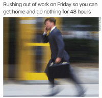 me🏃irl: Rushing out of work on Friday so you can  get home and do nothing for 48 hours me🏃irl