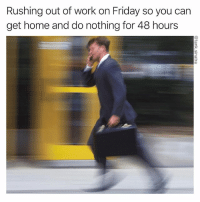 ITS VERY IMPORTANT I GET HOME: Rushing out of work on Friday so you carn  get home and do nothing for 48 hours ITS VERY IMPORTANT I GET HOME