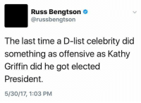 Time, Kathy Griffin, and Got: Russ Bengtson  arussbengtson  The last time a D-list celebrity did  something as offensive as Kathy  Griffin did he got elected  President.  5/30/17, 1:03 PM (S)