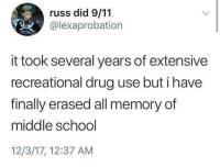 9/11, School, and Time: russ did 9/11  @lexaprobation  it took several years of extensive  recreational drug use but i have  finally erased all memory of  middle school  12/3/17, 12:37 AM Now time to start working on the high school memories.