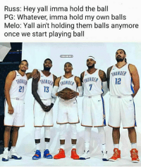 Meanwhile, at Thunder media day... #Thunder Nation: Russ: Hey yall imma hold the ball  PG: Whatever, imma hold my own balls  Melo: Yall ain't holding them balls anymore  once we start playing ball  BAMEMES  12  21  13  OxC Meanwhile, at Thunder media day... #Thunder Nation