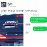 Gonna do this too much: Russ  @RLongano  gotta make friends somehow  Text Message  Today 9:13 AM  ayyyy I'm right behind  you bro. talk about traffic  am I right lol  Exactly  ight man well have a  good day love u  U 2  OHIC Gonna do this too much