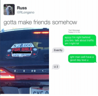 """<p>Wholesome road rage via /r/wholesomememes <a href=""""http://ift.tt/2rAARiN"""">http://ift.tt/2rAARiN</a></p>: Russ  RLongano  gotta make friends somehow  Text Message  Today 9:13 AM  ayyyy I'm right behind  you bro. talk about traffic  am I right lol  $28000  OFOR SALE  Exactly  2  ight man well havea  good day love u  U 2  IN <p>Wholesome road rage via /r/wholesomememes <a href=""""http://ift.tt/2rAARiN"""">http://ift.tt/2rAARiN</a></p>"""