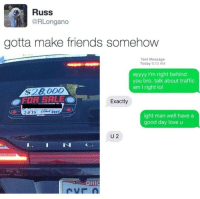 """<p>Road rage! via /r/wholesomememes <a href=""""http://ift.tt/2rsMSsy"""">http://ift.tt/2rsMSsy</a></p>: Russ  @RLongano  gotta make friends somehow  Text Message  Today 9:13 AM  ayyyy I'm right behind  you bro. talk about traffic  am I right lol  $28000  FOR SALE  Exactly  ight man well have a  good day love u  U 2  IN  OHIC <p>Road rage! via /r/wholesomememes <a href=""""http://ift.tt/2rsMSsy"""">http://ift.tt/2rsMSsy</a></p>"""