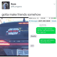Funny: Russ  @RLongano  gotta make friends somehow  Verizon 3G 9:15 AM  100%  K Messages (847) 400-6649  Details  Text Message  Today 9:13 AM  ayyyy I'm right behind  $28 0000  you bro. talk about traffic  FOR SALEO  am I right lol  00-66  Exactly  ight man well have a  good day love u  U 2  OHIO