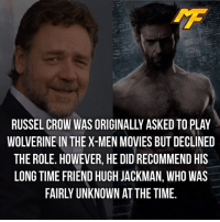 Memes, Movies, and Wolverine: RUSSEL CROW WAS ORIGINALLY ASKED TO PLAY  WOLVERINE IN THE X-MEN MOVIES BUT DECLINED  THE ROLE. HOWEVER, HE DID RECOMMEND HIS  LONG TIME FRIEND HUGH JACKMAN, WHO WAS  FAIRLY UNKNOWN AT THE TIME. |- Would russel crow be a good wolverine?🤔 -|