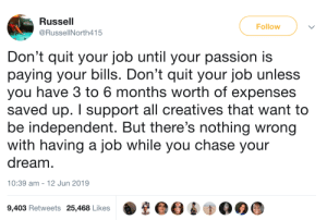 This is important advice: Russell  Follow  @RussellNorth415  Don't quit your job until your passion is  paying your bills. Don't quit your job unless  you have 3 to 6 months worth of expenses  saved up. I support all creatives that want to  be independent. But there's nothing wrong  with having a job while you chase your  dream  |  10:39 am -  12 Jun 2019  9,403 Retweets 25,468 Likes This is important advice