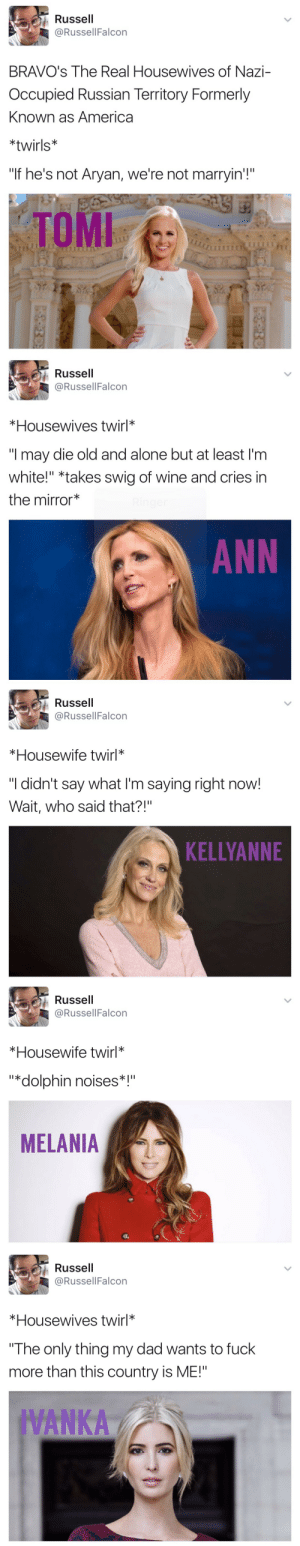 "republicansareahategroup:  I lost my shit at dolphin noises  This is so fucking funny how come I JUST saw this kendndnfjd 😂😂: Russell  @RussellFalcon  BRAVO's The Real Housewives of Nazi-  Occupied Russian Territory Formerly  Known as America  *twirls*  ""If he's not Aryan, we're not marryin'!""  TOMI   Russell  @RussellFalcon  *Housewives twirl*  ""I may die old and alone but at least I'm  white!"" *takes swig of wine and cries in  the mirror  ANN   Russell  @RussellFalcon  *Housewife twirl*  ""I didn't say what I'm saying right now!  Wait, who said that?!""  KELLYANNE   Russell  @RussellFalcon  *Housewife twirl*  ""*dolphin noises*  MELANIA   Russell  @RussellFalcon  *Housewives twirl*  The only thing my dad wants to fuck  more than this country is ME!""  IVANKA republicansareahategroup:  I lost my shit at dolphin noises  This is so fucking funny how come I JUST saw this kendndnfjd 😂😂"