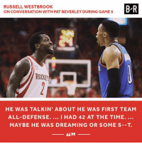 No love lost between Pat Bev and Brodie. Part 2.: RUSSELL WESTBROOK  B/R  ON CONVERSATION WITH PAT BEVERLEY DURING GAME 5  ROCKER  HE WAS TALKIN' ABOUT HE WAS FIRST TEAM  ALL- DEFENSE  I HAD 42 AT THE TIME.  MAY BE HE WAS DREAMING OR SOME S--T. No love lost between Pat Bev and Brodie. Part 2.