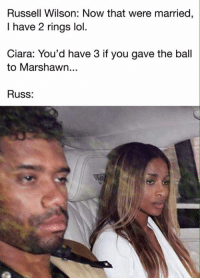 DAMN SON!!!: Russell Wilson: Now that were married  I have 2 rings lol.  Ciara: You'd have 3 if you gave the ball  to Marshawn...  Russ: DAMN SON!!!