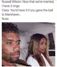 She's not wrong... Checkout: @footballinsanity: Russell Wilson: Now that we're married,  I have 2 rings  Ciara: You'd have 3 if you gave the ball  to Marshawn.  Russ She's not wrong... Checkout: @footballinsanity