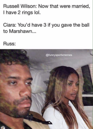 💀 😭: Russell Wilson: Now that were married,  I have 2 rings lol.  Ciara: You'd have 3 if you gave the ball  to Marshawn...  Russ:  @funnysportsmemes 💀 😭