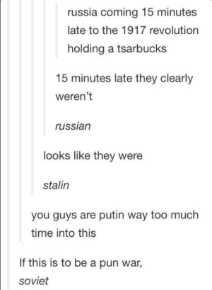 Too Much, Putin, and Revolution: russia coming 15 minutes  late to the 1917 revolution  holding a tsarbucks  15 minutes late they clearly  weren't  russian  looks like they were  stalin  you guys are putin way too much  time into this  If this is to be a pun war,  soviet In Soviet Russia, you don't make pun, pun make you.