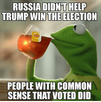 Memes, Common, and Help: RUSSIA DIDNT HELP  TRUMP WIN THE ELECTION  PEOPLE WITH COMMON  SENSE THAT VOTED DID -Jacob