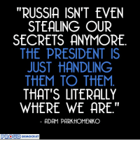 "True, Russia, and Trump: ""RUSSIA ISN'T EVEN  STEALING OUR  SECRETS ANYMORE  THE PRESIDENT IS  JUST HANDLING  THEM TO THEM  THAT'S LITERALLY  WHERE WE ARE.""  ADAM PARK HOMENIKO  PROUD  DEMOCRAT So True!! SHAME on you Trump!  Share if you Agree and Don't forget to LIKE Us Proud Democrat!"