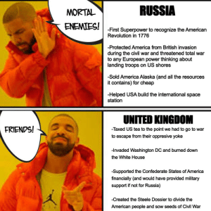 Russia are our greatest enemy. The UK are our greatest allies.: RUSSIA  MORTAL  ENEMIES!  -First Superpower to recognize the American  Revolution in 1776  -Protected America from British invasion  during the civil war and threatened total war  to any European power thinking about  landing troops on US shores  -Sold America Alaska (and all the resources  it contains) for cheap  -Helped USA build the international space  station  UNITED KINGDOM  FRIENDS!  -Taxed US tea to the point we had to go to war  to escape from their oppresive yoke  -Invaded Washington DC and burned down  the White House  -Supported the Confederate States of America  financially (and would have provided military  support if not for Russia)  -Created the Steele Dossier to divide the  American people and sow seeds of Civil War Russia are our greatest enemy. The UK are our greatest allies.