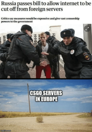 omg-humor:  Gents, it was a pleasure rushing b with you… Cyka Blyat.: Russia passes bill to allow internet to be  cut off from foreign servers  Critics say measures would be expensive and give vast censorship  powers to the government  CSGO SERVERS  IN EUROPE omg-humor:  Gents, it was a pleasure rushing b with you… Cyka Blyat.