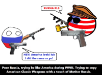 Did y'all remember that one time Russia was trying to copy our epic firearms? [Dank]: RUSSIA PLS  O CD  HEY! America look! luk  I did the same as yu!  Poor Russia, trying be like America during WWII. Trying to copy  American Classic Weapons with a touch of Mother Russia. Did y'all remember that one time Russia was trying to copy our epic firearms? [Dank]