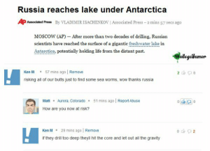 ken m: Russia reaches lake under Antarctica  APAssociated Press ByVLADIMIRISACHENKOVİ Associated Press-2mins 57 secs ago  MOScoW (AP) - After more than two decades of drilling, Russian  scientists have reached the surface of a gigantie freshatakein  Antaretica, potentially holding life from the distant past.  ollegelumor  Ken M57 mins ago | Remove  risking all of our butts just to find some sea worms, wow thanks russia  MaAurora, Colorado51 mins ago Report Abuse  How are you now at risk?  Ken M 29 mins ago Remove  if they drill too deep theyll hit the core and let out all the gravity