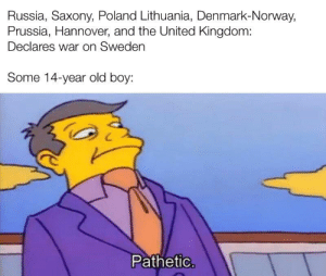 Big Dick, Energy, and Denmark: Russia, Saxony, Poland Lithuania, Denmark-Norway,  Prussia, Hannover, and the United Kingdom:  Declares war on Sweden  Some 14-year old boy:  Pathetic. Big Dick Carolean Energy
