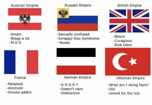 Confused, Empire, and True: Russian Empire  Austrian Empire  British Empire  -Sexually confused  -Scrappy-Doo Syndrome  Nosey  -Smart  -Brave  Brags a lot  -M AD  Curagious  -Risk taker  Ottoman Empire  German Empire  France  -Paranoid  -ANGRY  -Doesn't care  -Distructive  -What am I doing here?  -Old  -Alcoholic  -Smoke addict  -Joined for the lulz True,this is true