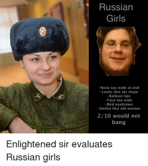 Russian Girls: Russian  Girls  -Nose too wide at end  -Looks like ski slope  -Balloon lips  -Face too wide  -Bird eyebrows  -Smiles like old womarn  2/10 would not  bang  Enlightened sir evaluates  Russian girls