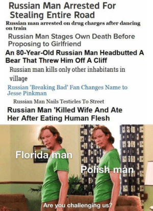 Bad, Breaking Bad, and Dancing: Russian Man Arrested For  Stealing Entire Road  Russian man arrested on drug charges after dancing  on train  Russian Man Stages Own Death Before  Proposing to Girlfriend  An 80-Year-Old Russian Man Headbutted A  Bear That Threw Him Off A Cliff  Russian man kills only other inhabitants in  village  Russian 'Breaking Bad' Fan Changes Name to  Jesse Pinkman  Russian Man Nails Testicles To Street  Russian Man 'Killed Wife And Ate  Her After Eating Human Flesh  Florida man  Polish man  Are you challenging us? Russian man joined the game
