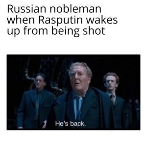 History, Russian, and Back: Russian nobleman  when Rasputin wakes  up from being shot  1He's back. Fudg3