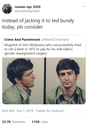 Android, Beautiful, and Crime: russian npc 2020  @muslimbanned  instead of jacking it to ted bundy  today, pls consider  Crime And Punishment @WeirdCrimeFacts  Mugshot of John Wojtowicz who unsuccessfully tried  to rob a bank in 1972 to pay for his wife Eden's  gender reassignment surgery  8:03 AM Feb 7, 2019 Twitter for Android  23.7K Retweets  115K Likes itsanidiom:  benjamingecko:  whyyoustabbedme:   We stan!!!!    chaotic good    There's a happy ending to, because the robbery was unsuccessful, the couple ended up getting the money Eden needed from a movie inspired by em! Also John only had to serve part of his sentence.  Check out their wedding photos btw they're beautiful.   reblogging because I've seen this post a thousand times and I've never seen the happy ending!!
