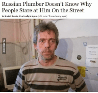 Russian: Russian Plumber Doesn't Know Why  People Stare at Him On the Street  In Soviet Russia, it actually is lupus. [Ed, note: Those dreamy eyes!]  My