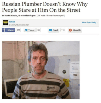 As a plumber, he should be used to making House calls.: Russian Plumber Doesn't Know Why  People Stare at Him On the Street  In Soviet Russia, it actually is lupus. [Ed. note. Those dreamy eyes!]  Ricky  More from Ricky>  Community Contributor  Share  931  Tweet 30  Email113 Stumble As a plumber, he should be used to making House calls.