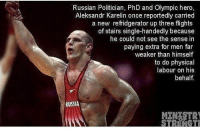 Af, Gym, and Russia: Russian Politician, PhD and Olympic hero,  Aleksandr Karelin once reportedly carried  a new refridgerator up three flights  of stairs single-handedly because  he could not see the sense in  paying extra for men far  weaker than himself  to do physical  labour on his  behalf  RUSSIA  MENTSTR Comrade is alpha af 💪🏼🔥