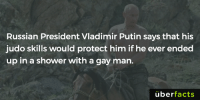 If I go missing within the next few days, it was because of this post.: Russian President Vladimir Putin says that his  judo skills would protect him if he ever ended  up in a shower with a gay man.  uber  facts If I go missing within the next few days, it was because of this post.
