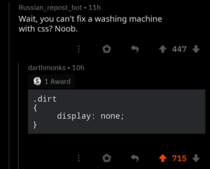 The real Programmer Humor is always in the comments: Russian_repost_bot • 11h  Wait, you can't fix a washing machine  with css? Noob.  1 447 +  darthmonks • 10h  S 1 Award  .dirt  {  display: none;  }  1 715 The real Programmer Humor is always in the comments