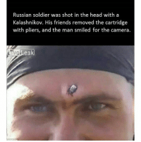 Arnold Schwarzenegger, Comfortable, and Friends: Russian soldier was shot in the head with a  Kalashnikov. His friends removed the cartridge  with pliers, and the man smiled for the camera.  eak  ak A Russian soldier has cheated death after footage emerged of him having a bullet removed from his forehead with a pair of pliers. The soldier, who has been dubbed the Russian 'Terminator', was reportedly caught in AK-47 crossfire between Russian and Chechen militants. In the video, the man seems undaunted by what is happening, and remains calm as the procedure take place. A friend is seen forcibly removing the bullet without any medical equipment. he is seen cleaning the area before removing it with a pair of ordinary pliers. It takes a few minutes to complete the procedure, as the bullet remains firmly lodged. The man attempts to remove it a few times, before he is successful, as he looks for a comfortable way to do it. The soldier inspects the wound with his hand after the bullet has been removed. Then the soldier smiles for the camera, relieved that the bullet has been removed. The clip, which is believed to have been filmed during the war in Chechnya in 2000, has become a viral hit. The brave man has been compared to Arnold Schwarzenegger's character, The Terminator, due to his calm, unemotional approach. http:-www.dailymail.co.uk-news-article-2327661-Russian-soldier-shot-head-AK-47-smiles-camera-comrade-pulls-using-just-PLIERS.html 💖 BadAss