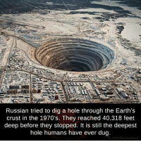 Memes, 🤖, and Dig: Russian tried to dig a hole through the Earth's  crust in the 1970's. They reached 40,318 feet  deep before they stopped. It is still the deepest  hole humans have ever dug.  fb.com/factsweird